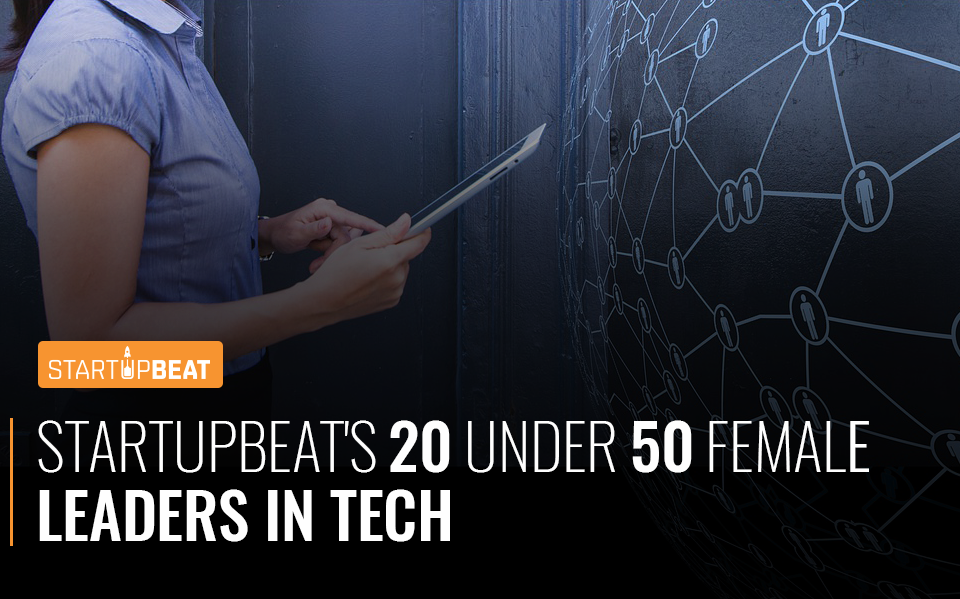 StartupBeat's 20 Under 50 Female Leaders In Tech